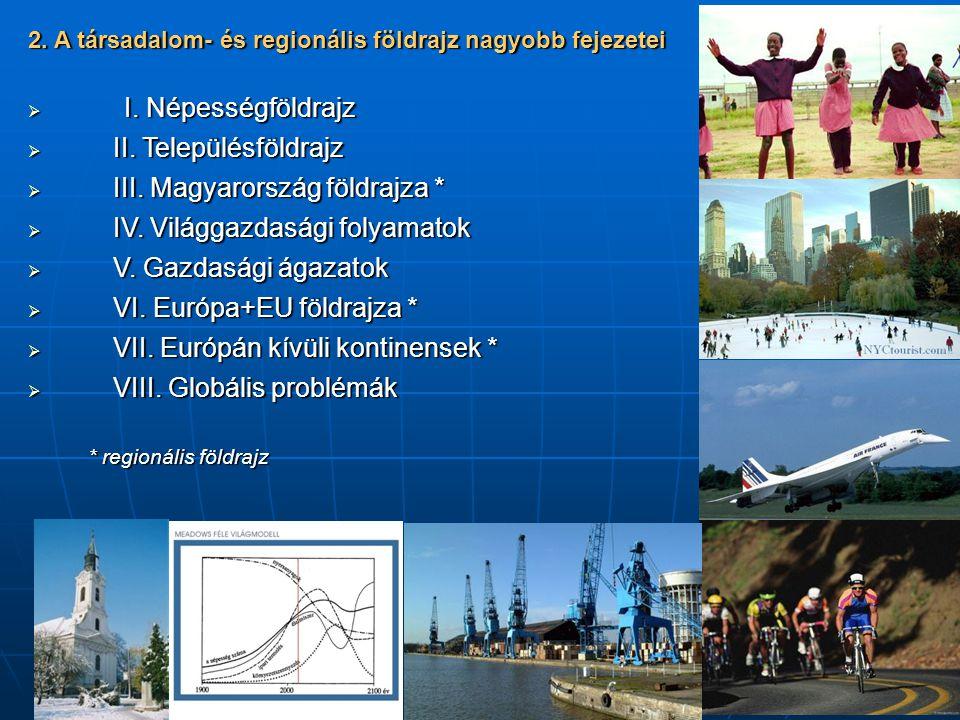 2. A társadalom- és regionális földrajz nagyobb fejezetei  I. Népességföldrajz  II. Településföldrajz  III. Magyarország földrajza *  IV. Világgaz