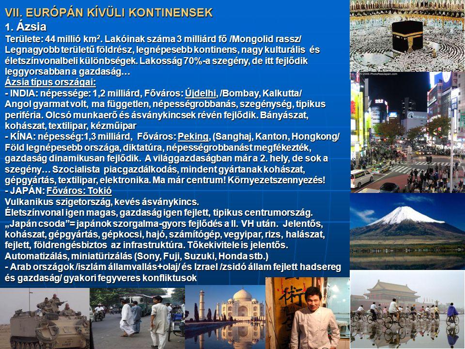 VII. EURÓPÁN KÍVÜLI KONTINENSEK 1. Ázsia Területe: 44 millió km 2. Lakóinak száma 3 milliárd fő /Mongolid rassz/ Legnagyobb területű földrész, legnépe
