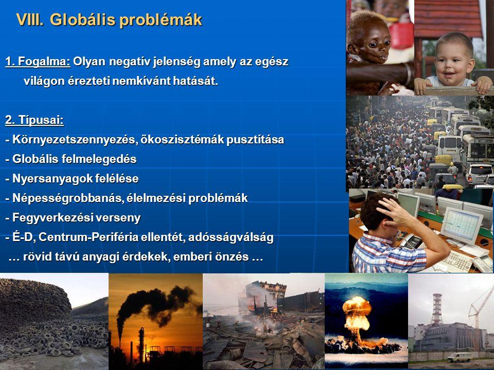 VIII. Globális problémák 1. Fogalma: Olyan negatív jelenség amely az egész világon érezteti nemkívánt hatását. 2. Típusai: - Környezetszennyezés, őkos