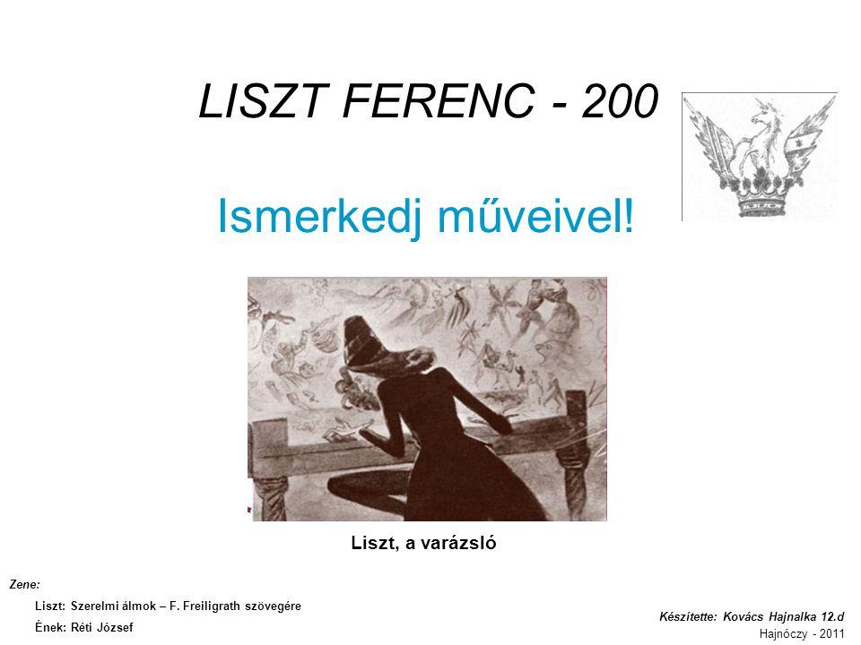 LISZT FERENC - 200 Ismerkedj műveivel! Liszt, a varázsló Készítette: Kovács Hajnalka 12.d Hajnóczy - 2011 Zene: Liszt: Szerelmi álmok – F. Freiligrath