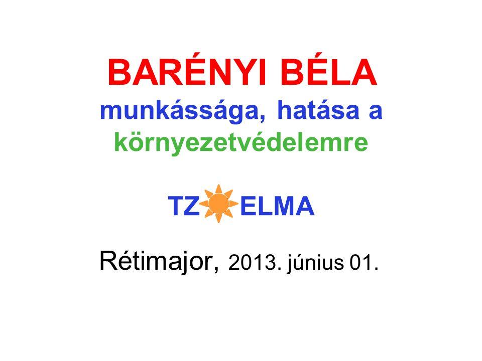 BARÉNYI BÉLA munkássága, hatása a környezetvédelemre TZ ☼ ELMA Rétimajor, 2013. június 01.