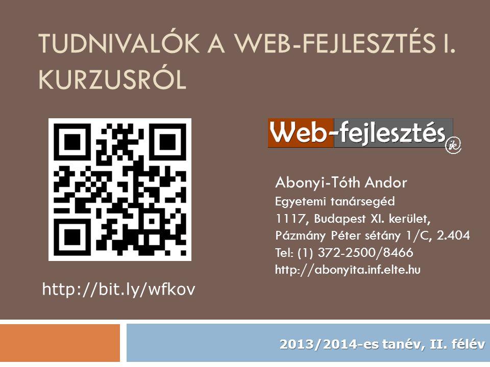 TUDNIVALÓK A WEB-FEJLESZTÉS I. KURZUSRÓL Abonyi-Tóth Andor Egyetemi tanársegéd 1117, Budapest XI. kerület, Pázmány Péter sétány 1/C, 2.404 Tel: (1) 37