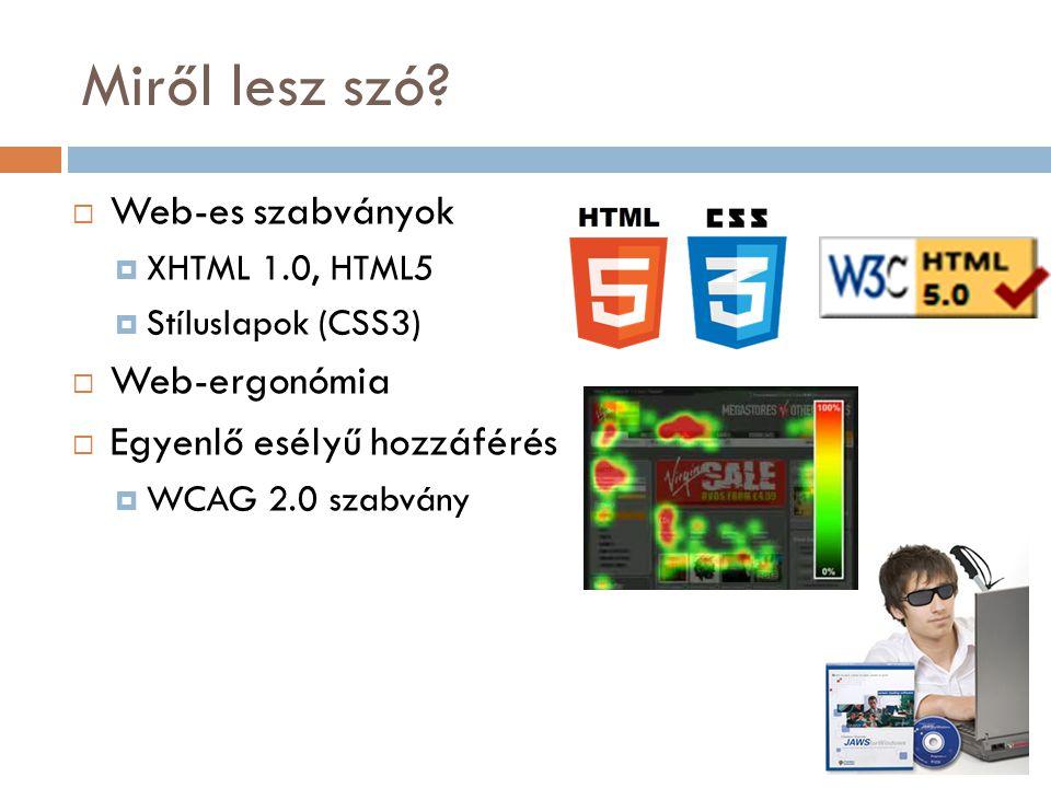 Miről lesz szó?  Web-es szabványok  XHTML 1.0, HTML5  Stíluslapok (CSS3)  Web-ergonómia  Egyenlő esélyű hozzáférés  WCAG 2.0 szabvány