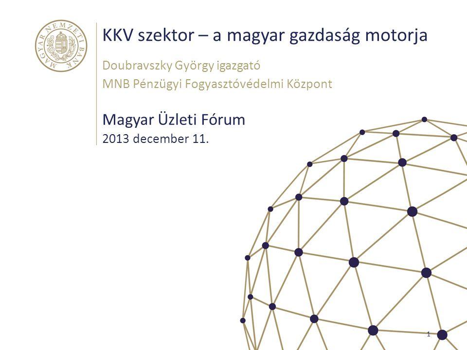 KKV szektor – a magyar gazdaság motorja Magyar Üzleti Fórum Doubravszky György igazgató MNB Pénzügyi Fogyasztóvédelmi Központ 1 2013 december 11.
