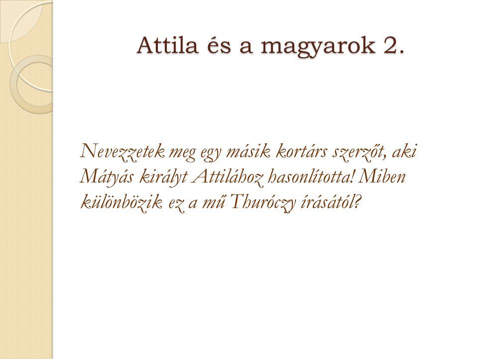 Attila és a magyarok 2. Nevezzetek meg egy másik kortárs szerzőt, aki Mátyás királyt Attilához hasonlította! Miben különbözik ez a mű Thuróczy írásátó