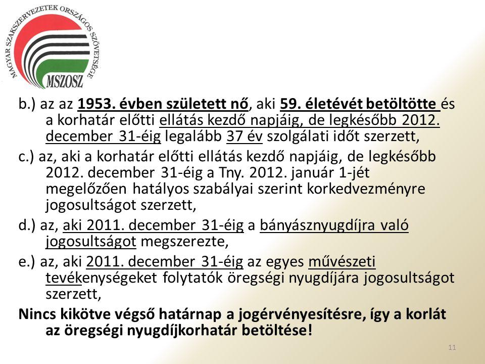 b.) az az 1953. évben született nő, aki 59. életévét betöltötte és a korhatár előtti ellátás kezdő napjáig, de legkésőbb 2012. december 31-éig legaláb