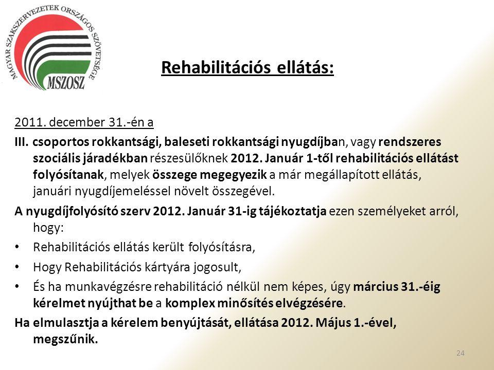 Rehabilitációs ellátás: 2011. december 31.-én a III. csoportos rokkantsági, baleseti rokkantsági nyugdíjban, vagy rendszeres szociális járadékban rész