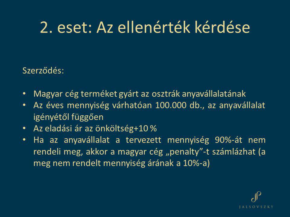 """Szerződés: • Magyar cég terméket gyárt az osztrák anyavállalatának • Az éves mennyiség várhatóan 100.000 db., az anyavállalat igényétől függően • Az eladási ár az önköltség+10 % • Ha az anyavállalat a tervezett mennyiség 90%-át nem rendeli meg, akkor a magyar cég """"penalty -t számlázhat (a meg nem rendelt mennyiség árának a 10%-a) 2."""