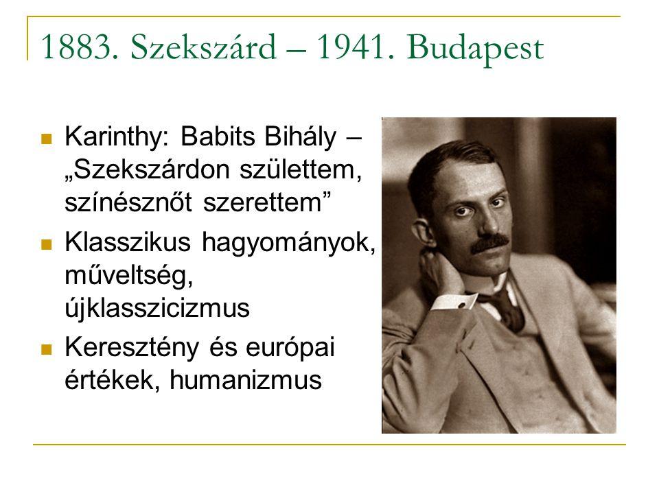 """1883. Szekszárd – 1941. Budapest  Karinthy: Babits Bihály – """"Szekszárdon születtem, színésznőt szerettem""""  Klasszikus hagyományok, műveltség, újklas"""