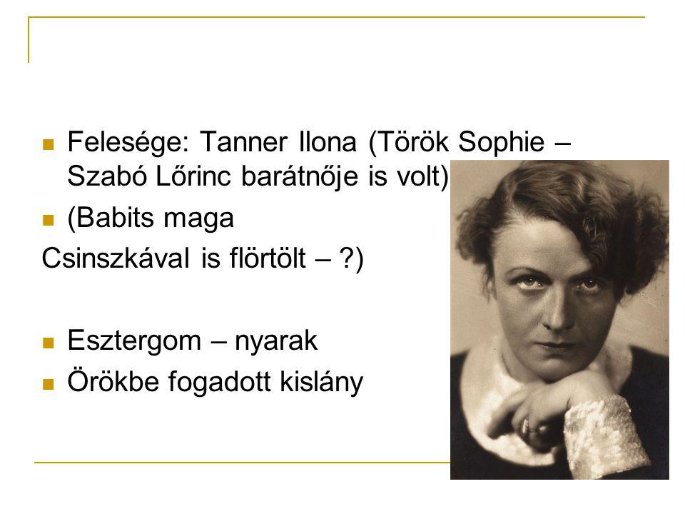  Felesége: Tanner Ilona (Török Sophie – Szabó Lőrinc barátnője is volt)  (Babits maga Csinszkával is flörtölt – ?)  Esztergom – nyarak  Örökbe fog