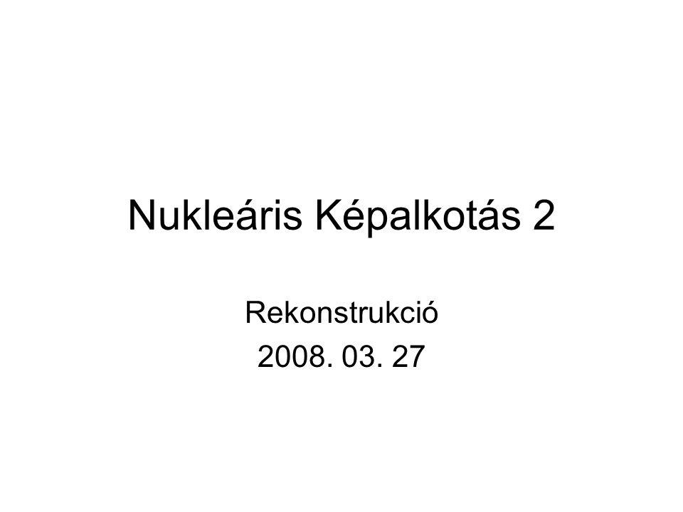 Nukleáris Képalkotás 2 Rekonstrukció 2008. 03. 27