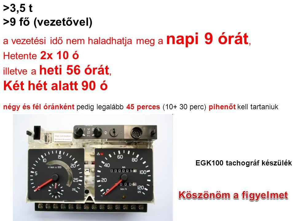 >3,5 t >9 fő (vezetővel) a vezetési idő nem haladhatja meg a napi 9 órát, Hetente 2x 10 ó illetve a heti 56 órát, Két hét alatt 90 ó négy és fél óránként pedig legalább 45 perces (10+ 30 perc) pihenőt kell tartaniuk EGK100 tachográf készülék