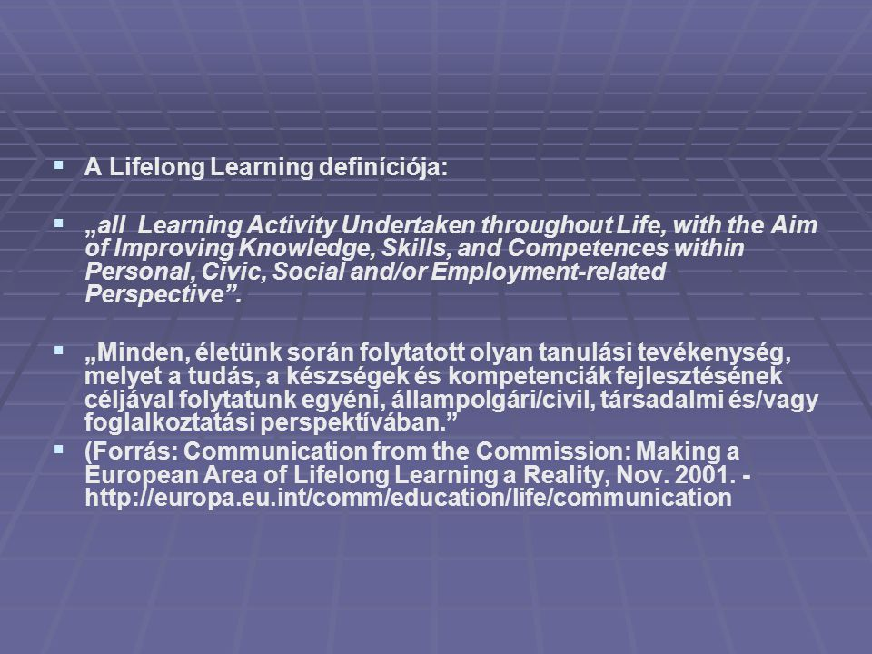 "  A Lifelong Learning definíciója:   ""all Learning Activity Undertaken throughout Life, with the Aim of Improving Knowledge, Skills, and Competenc"