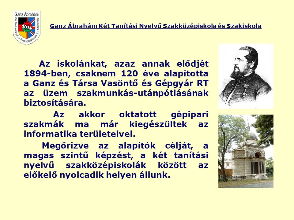 Az iskolánkat, azaz annak elődjét 1894-ben, csaknem 120 éve alapította a Ganz és Társa Vasöntő és Gépgyár RT az üzem szakmunkás-utánpótlásának biztosí