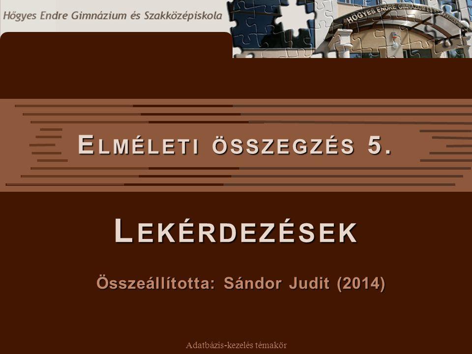 Adatbázis-kezelés témakör E LMÉLETI ÖSSZEGZÉS 5. L EKÉRDEZÉSEK Összeállította: Sándor Judit (2014)