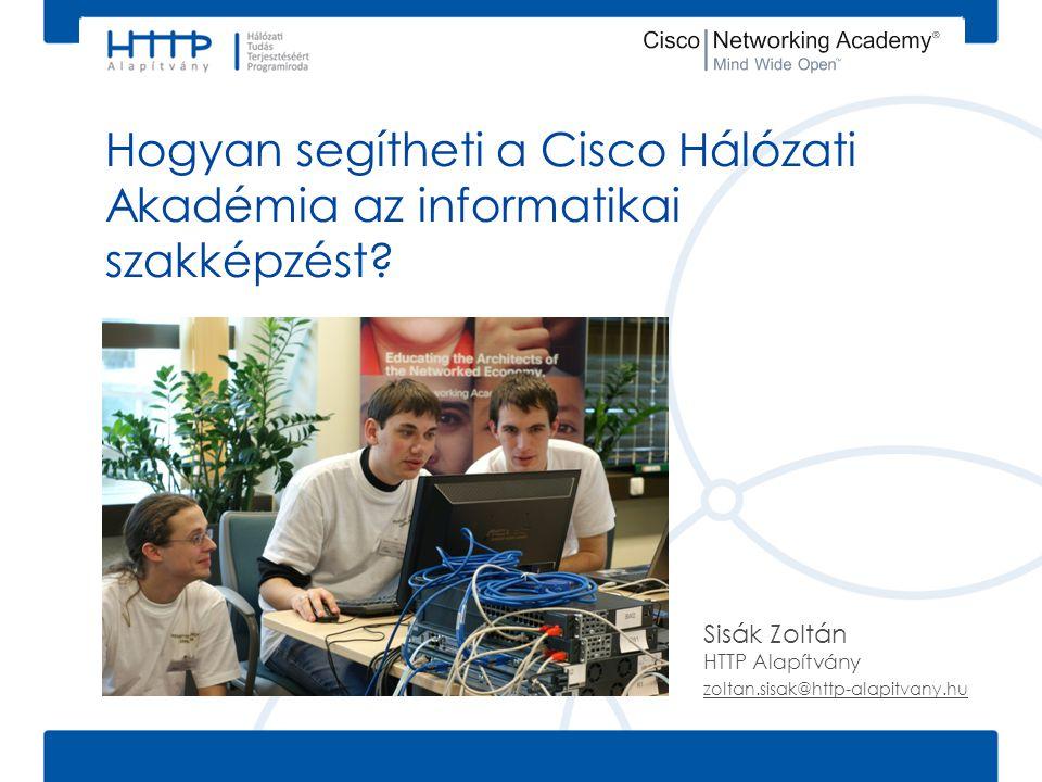 Hogyan segítheti a Cisco Hálózati Akadémia az informatikai szakképzést? Sisák Zoltán HTTP Alapítvány zoltan.sisak@http-alapitvany.hu