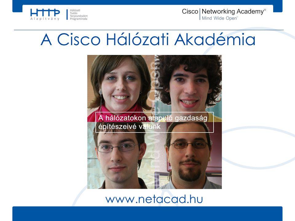 Cisco Hálózati Akadémia • 165 országban, >9.000 akadémia, >900.000 hallgató • Valódi, azonnal hasznosítható kompetenciákat és készségeket nyújt • Kiváló minőségű, naprakész e- learning tananyagok • Minőségbiztosított oktatási metódus és környezet