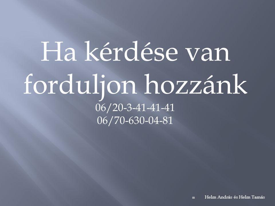 Ha kérdése van forduljon hozzánk 06/20-3-41-41-41 06/70-630-04-81  Helm András és Helm Tamás