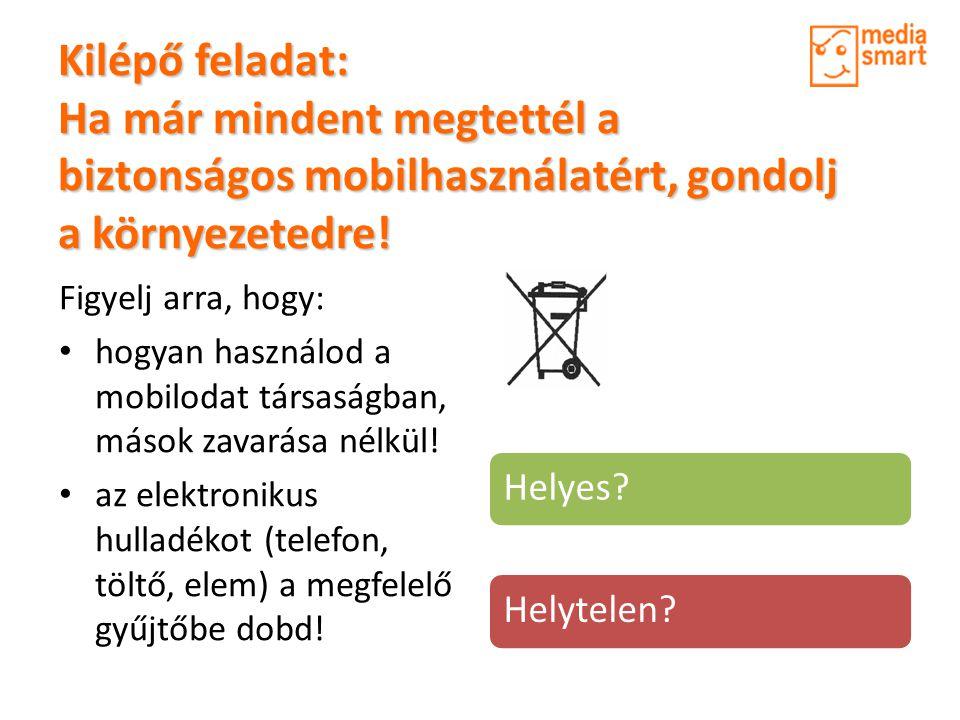 Kilépő feladat: Ha már mindent megtettél a biztonságos mobilhasználatért, gondolj a környezetedre! Figyelj arra, hogy: • hogyan használod a mobilodat