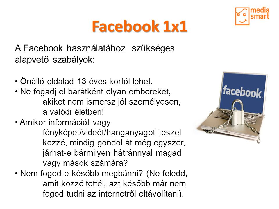 Facebook 1x1 A Facebook használatához szükséges alapvető szabályok: • Önálló oldalad 13 éves kortól lehet. • Ne fogadj el barátként olyan embereket, a
