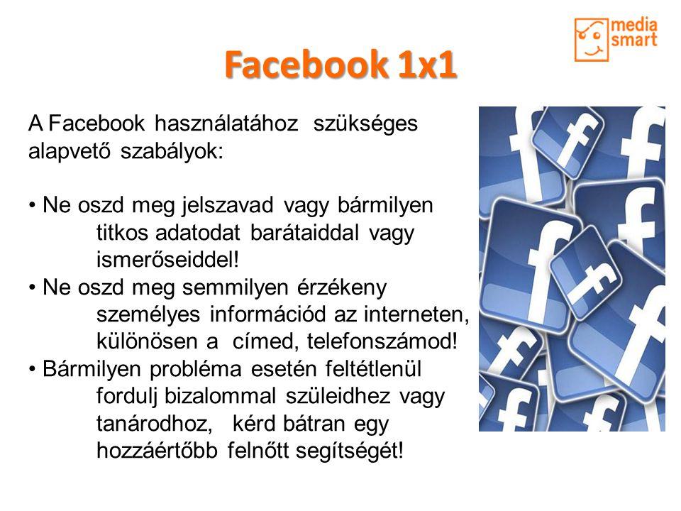 Facebook 1x1 A Facebook használatához szükséges alapvető szabályok: • Ne oszd meg jelszavad vagy bármilyen titkos adatodat barátaiddal vagy ismerőseid