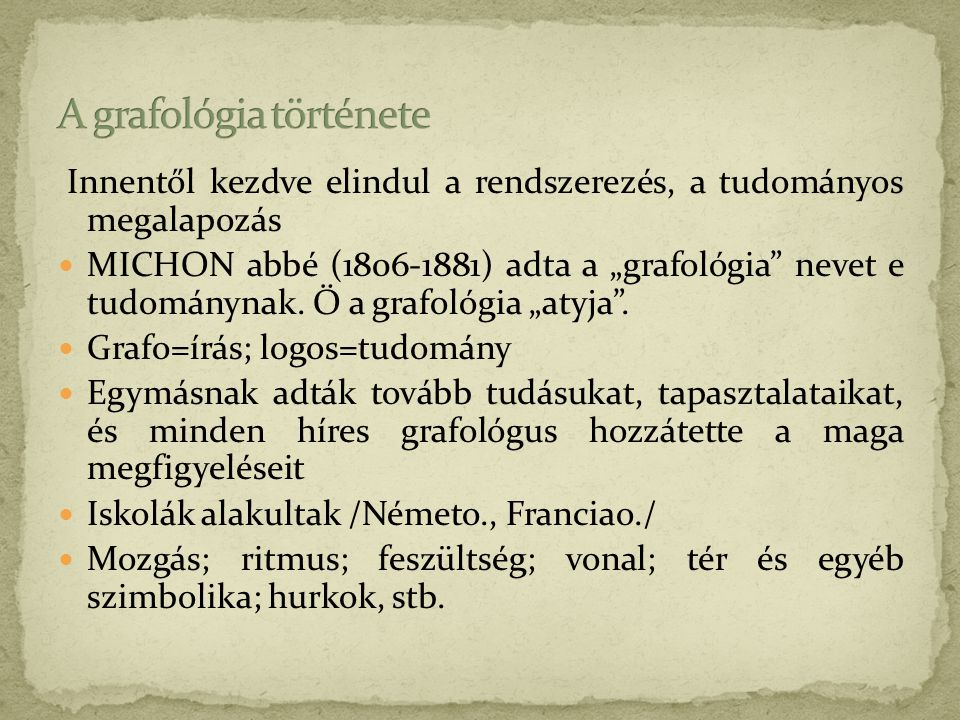 """Innentől kezdve elindul a rendszerezés, a tudományos megalapozás  MICHON abbé (1806-1881) adta a """"grafológia"""" nevet e tudománynak. Ő a grafológia """"at"""