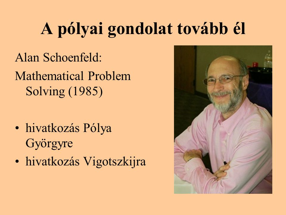 A pólyai gondolat tovább él Alan Schoenfeld: Mathematical Problem Solving (1985) •hivatkozás Pólya Györgyre •hivatkozás Vigotszkijra