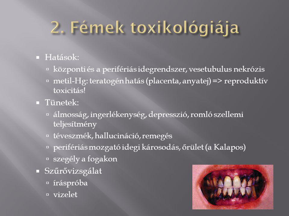  Hatások:  központi és a perifériás idegrendszer, vesetubulus nekrózis  metil-Hg: teratogén hatás (placenta, anyatej) => reproduktív toxicitás.