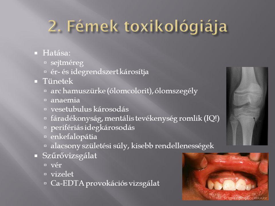  Hatása:  sejtméreg  ér- és idegrendszert károsítja  Tünetek  arc hamuszürke (ólomcolorit), ólomszegély  anaemia  vesetubulus károsodás  fáradékonyság, mentális tevékenység romlik (IQ!)  perifériás idegkárosodás  enkefalopátia  alacsony születési súly, kisebb rendellenességek  Szűrővizsgálat  vér  vizelet  Ca-EDTA provokációs vizsgálat