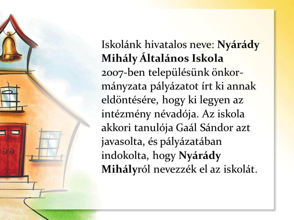 Iskolánk hivatalos neve: Nyárády Mihály Általános Iskola 2007-ben településünk önkor- mányzata pályázatot írt ki annak eldöntésére, hogy ki legyen az intézmény névadója.