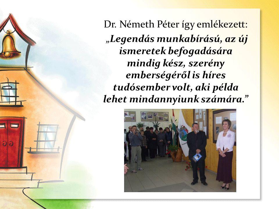 """Dr. Németh Péter így emlékezett: """"Legendás munkabírású, az új ismeretek befogadására mindig kész, szerény emberségéről is híres tudósember volt, aki p"""