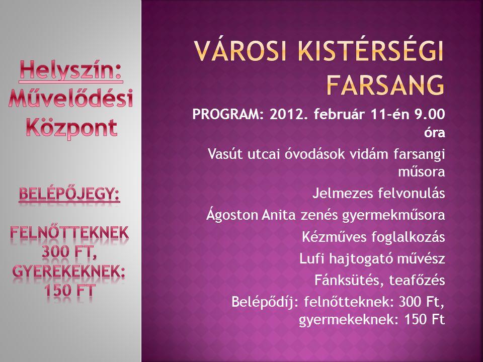PROGRAM: 2012. február 11-én 9.00 óra Vasút utcai óvodások vidám farsangi műsora Jelmezes felvonulás Ágoston Anita zenés gyermekműsora Kézműves foglal