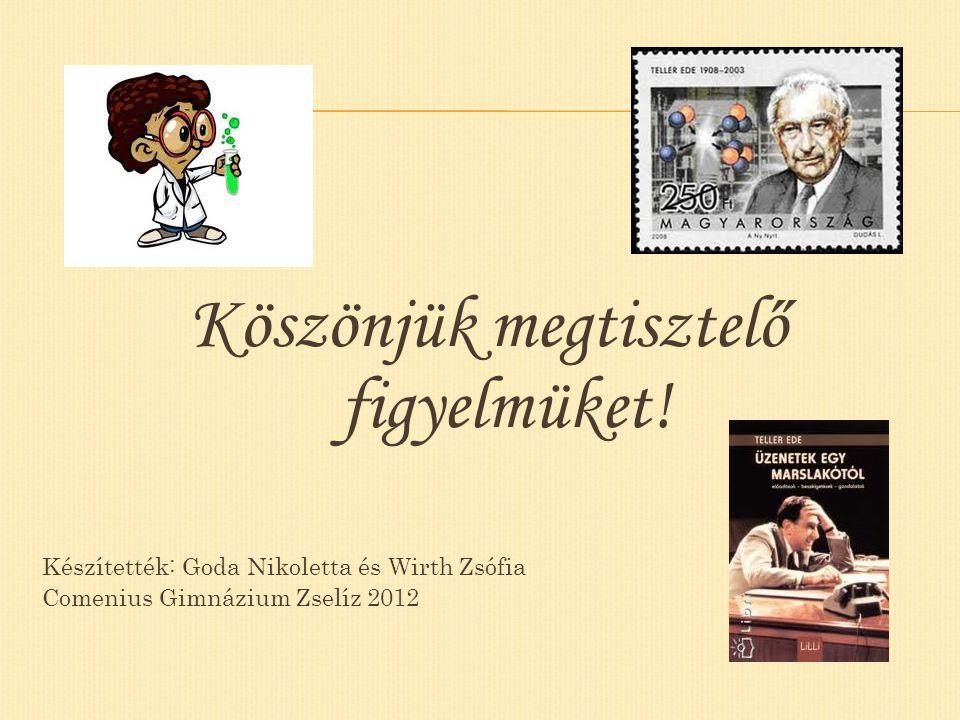 Köszönjük megtisztelő figyelmüket! Készítették: Goda Nikoletta és Wirth Zsófia Comenius Gimnázium Zselíz 2012