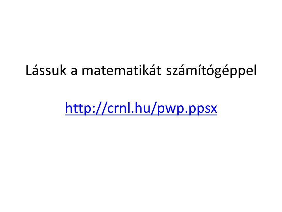 Lássuk a matematikát számítógéppel http://crnl.hu/pwp.ppsx http://crnl.hu/pwp.ppsx