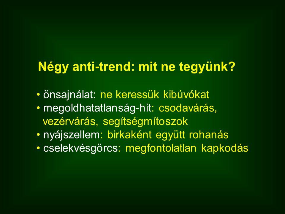 Négy anti-trend: mit ne tegyünk? • önsajnálat: ne keressük kibúvókat • megoldhatatlanság-hit: csodavárás, vezérvárás, segítségmítoszok • nyájszellem: