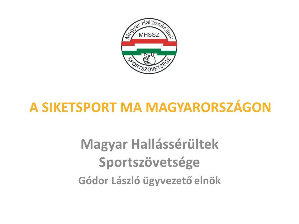 A SIKETSPORT MA MAGYARORSZÁGON Magyar Hallássérültek Sportszövetsége Gódor László ügyvezető elnök