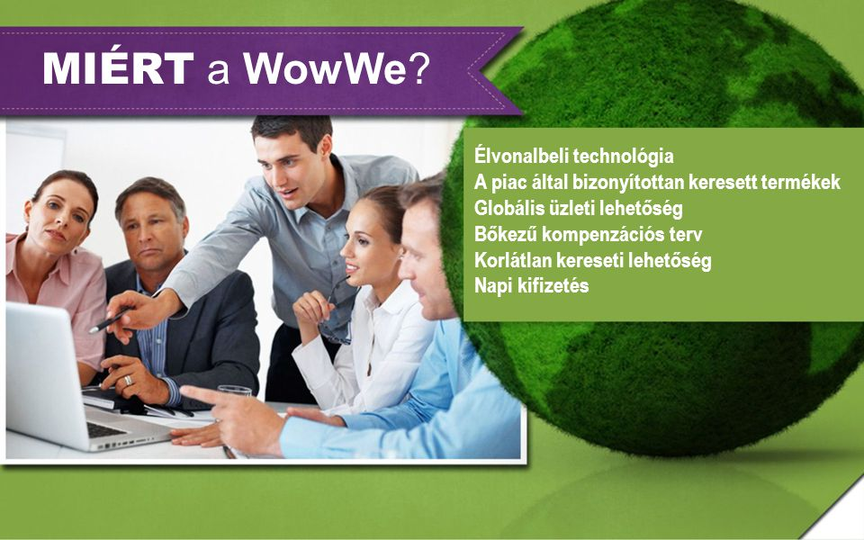 MIÉRT a WowWe? Élvonalbeli technológia A piac által bizonyítottan keresett termékek Globális üzleti lehetőség Bőkezű kompenzációs terv Korlátlan keres