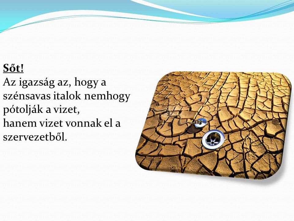 Sőt! Az igazság az, hogy a szénsavas italok nemhogy pótolják a vizet, hanem vizet vonnak el a szervezetből.