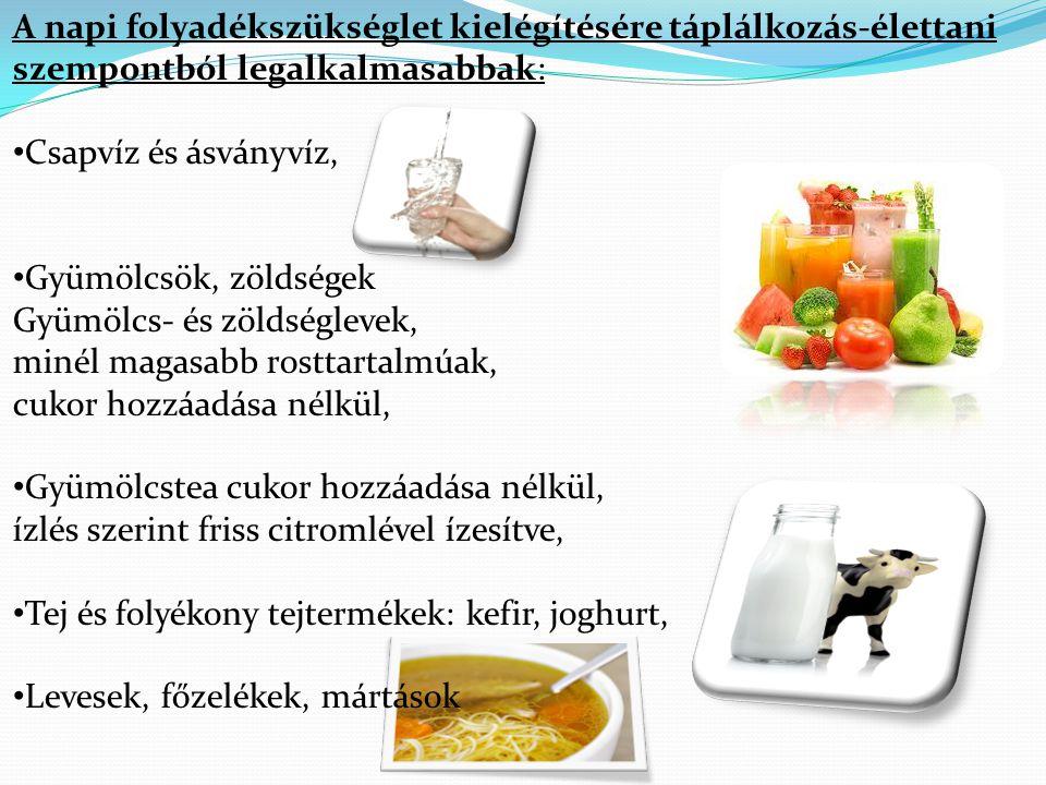 A napi folyadékszükséglet kielégítésére táplálkozás-élettani szempontból legalkalmasabbak: • Csapvíz és ásványvíz, • Gyümölcsök, zöldségek Gyümölcs- é