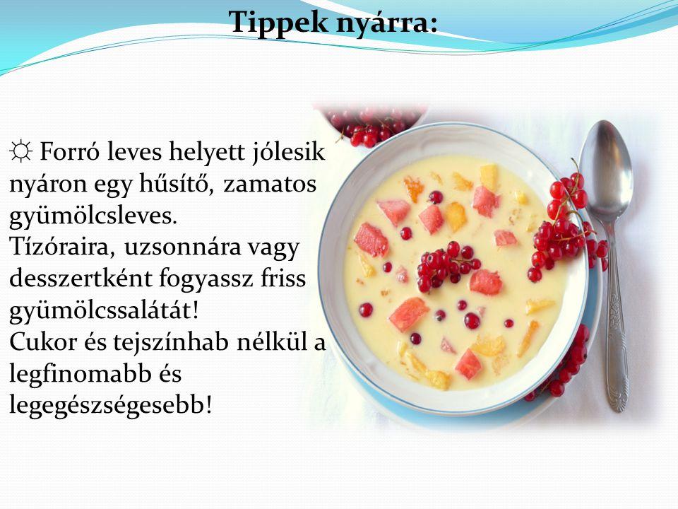 Tippek nyárra: ☼ Forró leves helyett jólesik nyáron egy hűsítő, zamatos gyümölcsleves. Tízóraira, uzsonnára vagy desszertként fogyassz friss gyümölcss