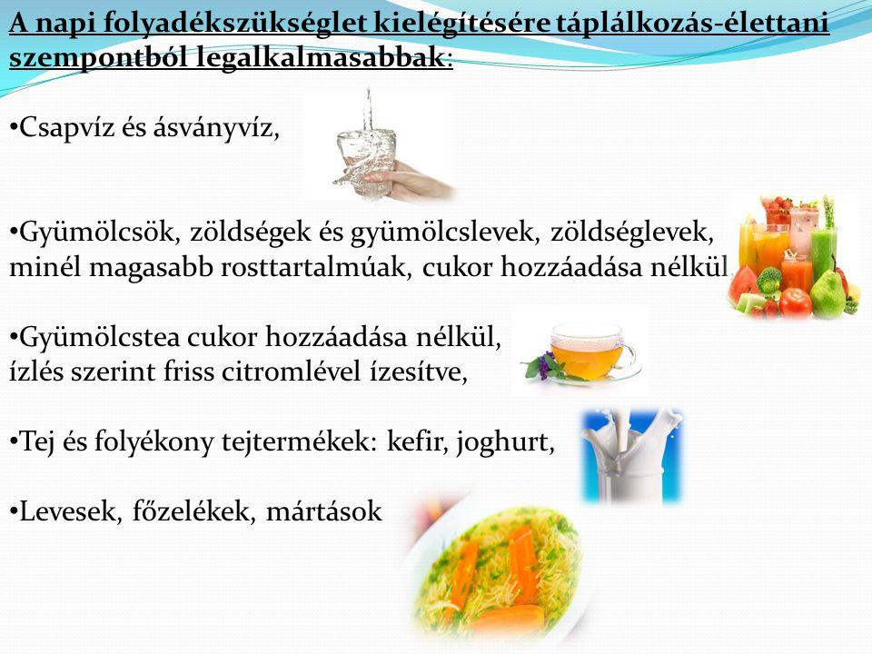 A napi folyadékszükséglet kielégítésére táplálkozás-élettani szempontból legalkalmasabbak: • Csapvíz és ásványvíz, • Gyümölcsök, zöldségek és gyümölcs