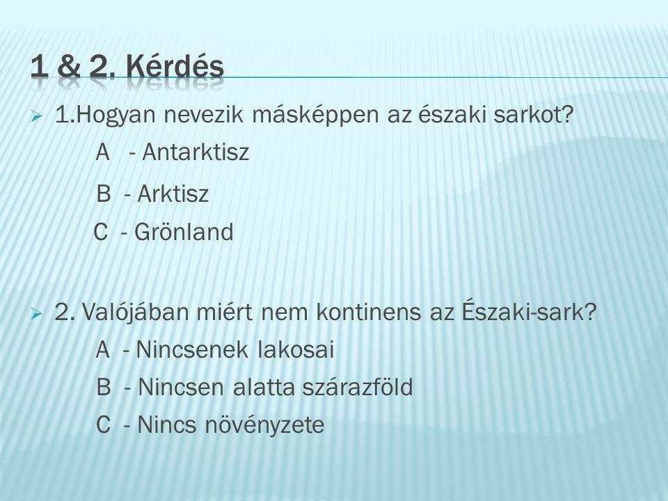 11.Hogyan nevezik másképpen az északi sarkot? A - Antarktisz B - Arktisz C - Grönland 22. Valójában miért nem kontinens az Északi-sark? A - Nincse