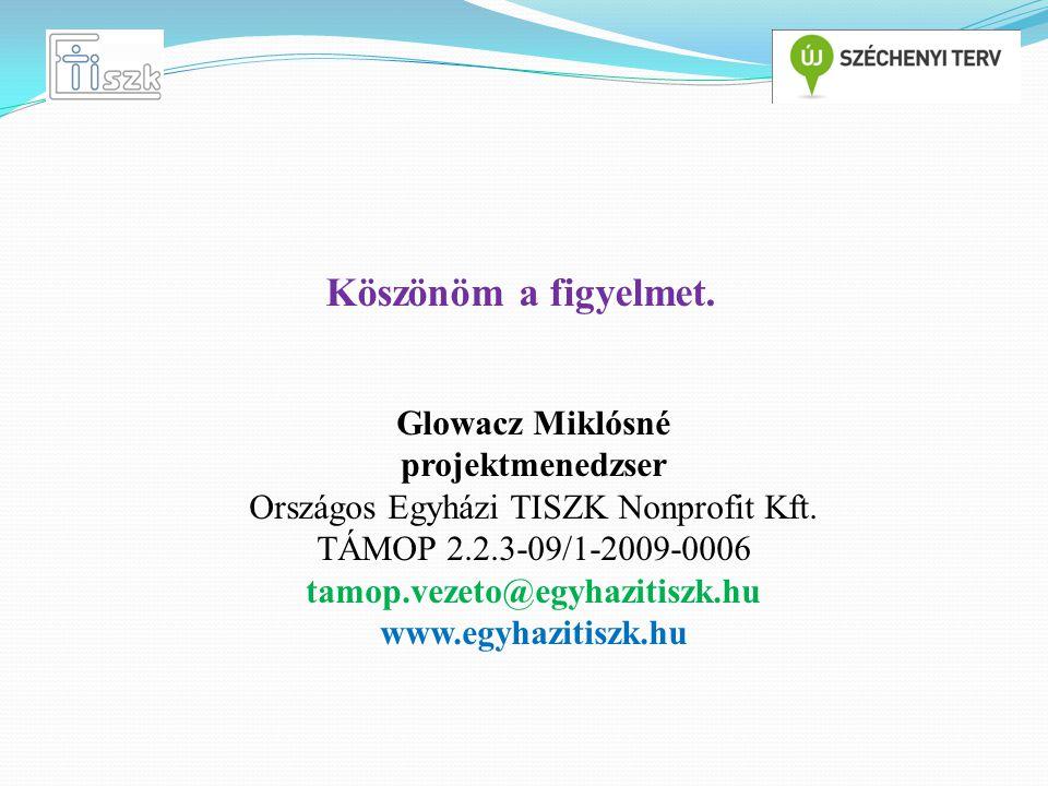 Köszönöm a figyelmet. Glowacz Miklósné projektmenedzser Országos Egyházi TISZK Nonprofit Kft. TÁMOP 2.2.3-09/1-2009-0006 tamop.vezeto@egyhazitiszk.hu