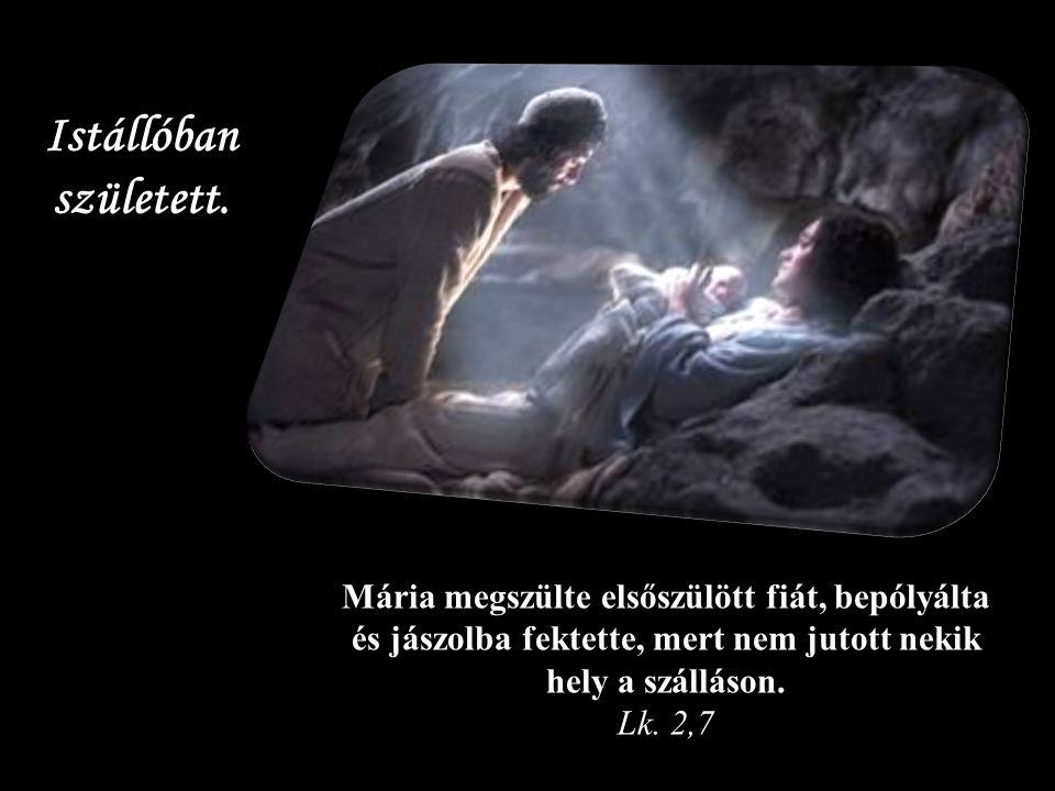 Mária megszülte elsőszülött fiát, bepólyálta és jászolba fektette, mert nem jutott nekik hely a szálláson.