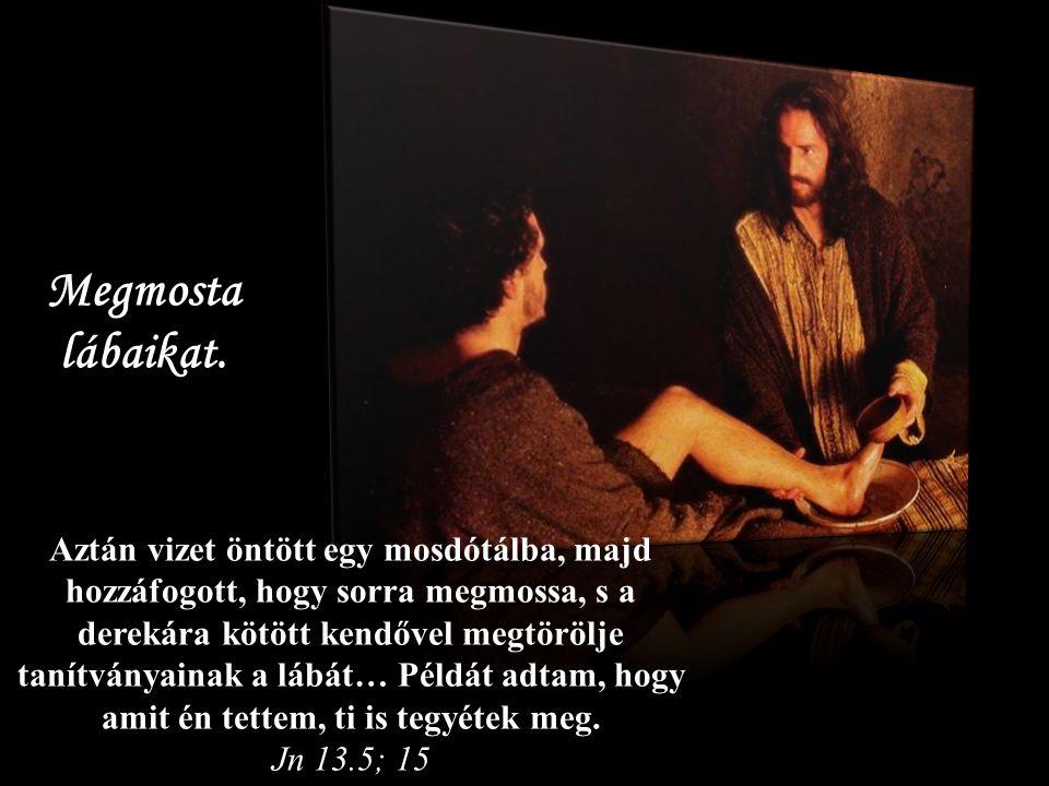 Aztán vizet öntött egy mosdótálba, majd hozzáfogott, hogy sorra megmossa, s a derekára kötött kendővel megtörölje tanítványainak a lábát… Példát adtam, hogy amit én tettem, ti is tegyétek meg.