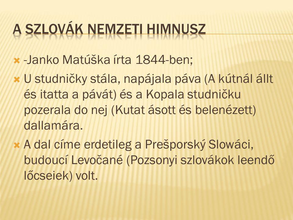  -Janko Matúška írta 1844-ben;  U studničky stála, napájala páva (A kútnál állt és itatta a pávát) és a Kopala studničku pozerala do nej (Kutat ásott és belenézett) dallamára.