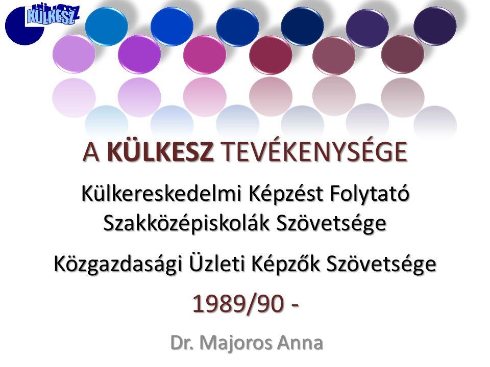A KÜLKESZ TEVÉKENYSÉGE Külkereskedelmi Képzést Folytató Szakközépiskolák Szövetsége Közgazdasági Üzleti Képzők Szövetsége 1989/90 - Dr. Majoros Anna