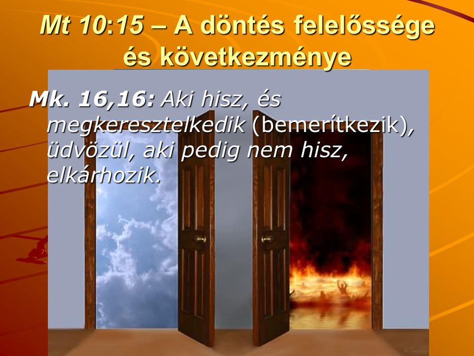Mt 10:15 – A döntés felelőssége és következménye Mk. 16,16: Aki hisz, és megkeresztelkedik (bemerítkezik), üdvözül, aki pedig nem hisz, elkárhozik.