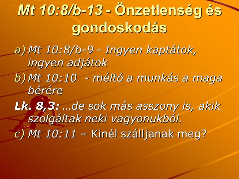 Mt 10:8/b-13 - Önzetlenség és gondoskodás a)Mt 10:8/b-9 - Ingyen kaptátok, ingyen adjátok b)Mt 10:10 - méltó a munkás a maga bérére Lk. 8,3: …de sok m