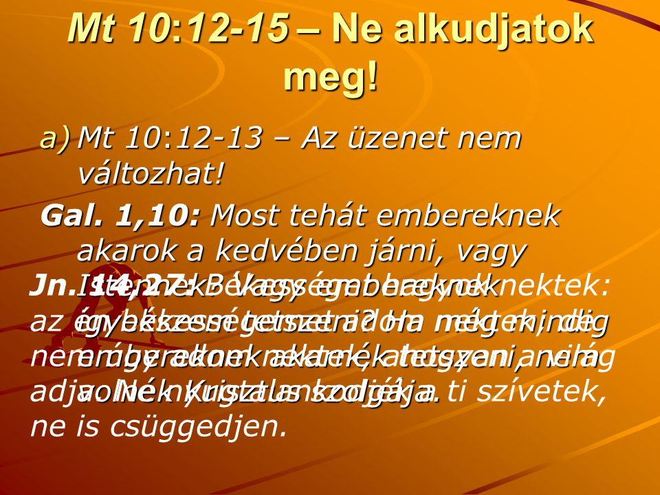 Mt 10:12-15 – Ne alkudjatok meg! a)Mt 10:12-13 – Az üzenet nem változhat! Gal. 1,10: Most tehát embereknek akarok a kedvében járni, vagy Istennek? Vag